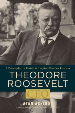 Theodore Roosevelt, CEO: 7 Principles to Guide and Inspire Modern Leaders (Hardcover)