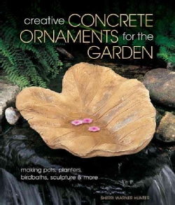 Creative Concrete Ornaments for the Garden: Making Pots, Planters, Birdbaths, Sculptures & More (Paperback)