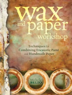 Wax and Paper Workshop: Techniques for Combining Encaustic Paint and Handmade Paper (Paperback)