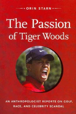 The Passion of Tiger Woods: An Anthropologist Reports on Golf, Race, and Celebrity Scandal (Paperback)