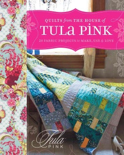 Quilts from the House of Tula Pink: 20 Fabric Projects to Make, Use and Love (Paperback)
