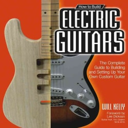 How to Build Electric Guitars: The Complete Guide to Building and Setting Up Your Own Custom Guitar (Paperback)
