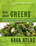 Wild About Greens: 125 Delectable Vegan Recipes for Kale, Collards, Arugula, Bok Choy, and Other Leafy Veggies Ev... (Hardcover)