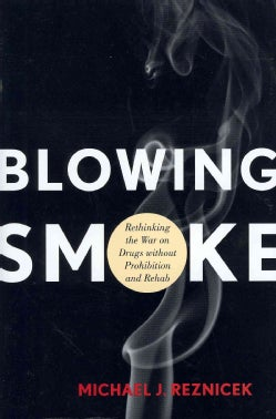 Blowing Smoke: Rethinking the War on Drugs Without Prohibition and Rehab (Hardcover)