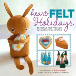 Heart-Felt Holidays: 40 Festive Felt Projects to Celebrate the Seasons (Paperback)