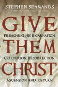 Give Them Christ: Preaching His Incarnation, Crucifixion, Resurrection, Ascension and Return (Paperback)