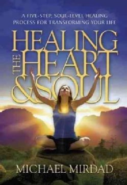 Healing the Heart & Soul: A Five-Step, Soul-Level Healing Process for Transforming Your Life (Hardcover)