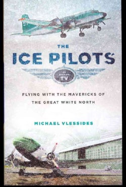 The Ice Pilots: Flying With the Mavericks of the Great White North (Paperback)