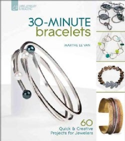 30 Minute Bracelets: 60 Quick & Creative Projects for Jewelers (Paperback)