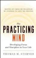The Practicing Mind: Developing Focus and Discipline in Your Life - Master Any Skill or Challenge by Learning to ... (Paperback)