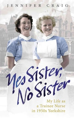 Yes Sister, No Sister: My Life As a Trainee Nurse in 1950s Yorkshire (Paperback)