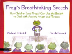 Frog's Breathtaking Speech: How Children (and Frogs) Can Use Yoga Breathing to Deal With Anxiety, Anger and Tension (Hardcover)