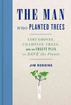 The Man Who Planted Trees: Lost Groves, Champion Trees, and an Urgent Plan to Save the Planet (Hardcover)