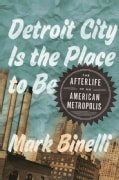 Detroit City Is the Place to Be: The Afterlife of an American Metropolis (Hardcover)