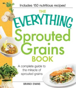 The Everything Sprouted Grains Book: A Complete Guide to the Miracle of Sprouted Grains (Paperback)