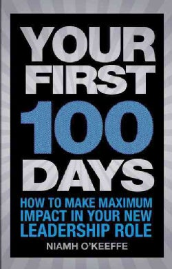 Your First 100 Days: How to Make Maximum Impact in Your New Leadership Role (Paperback)