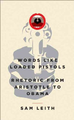 Words Like Loaded Pistols: Rhetoric from Aristotle to Obama (Hardcover)