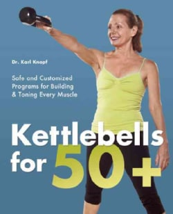 Kettlebells for 50+: Safe and Customized Programs for Building & Toning Every Muscle (Paperback)