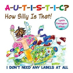 A-u-t-i-s-t-i-c? How Silly Is That!: I Don't Need Any Labels at All (Paperback)