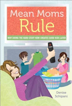 Mean Moms Rule: Why Doing the Hard Stuff Now Creates Good Kids Later (Paperback)