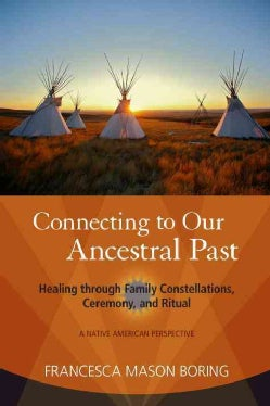 Connecting to Our Ancestral Past: Healing Through Family Constellations, Ceremony, and Ritual (Paperback)