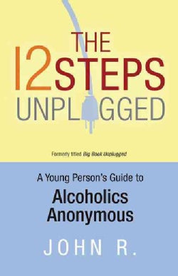 The 12 Steps Unplugged: A Young Person's Guide to Alcoholics Anonymous (Paperback)