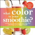 What Color Is Your Smoothie?: From Red Berry Roundup to Super Smart Purple Tart--300 Recipes for Vibrant Health (Paperback)