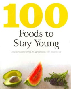 100 Foods to Stay Young: Everyday Foods to Combat the Aging Process, from Inside and Out (Paperback)