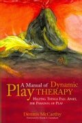 A Manual of Dynamic Play Therapy: Helping Things Fall Apart, the Paradox of Play (Paperback)