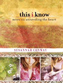 This I Know: Notes on Unraveling the Heart (Hardcover)