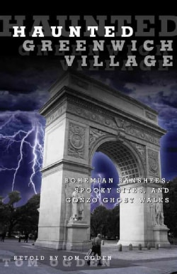 Haunted Greenwich Village: Bohemian Banshees, Spooky Sites, and Gonzo Ghost Walks (Paperback)