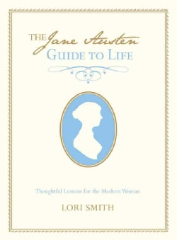The Jane Austen Guide To Life: Thoughtful Lessons for the Modern Woman (Hardcover)