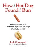How the Hot Dog Found Its Bun: Accidental Discoveries and Unexpected Inspirations That Shape What We Eat and Drink (Hardcover)