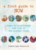 A Field Guide to Now: Notes in Mindfulness and Life in the Present Tense (Hardcover)