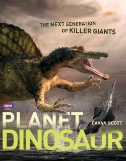 Planet Dinosaur: The Next Generation of Killer Giants (Hardcover)