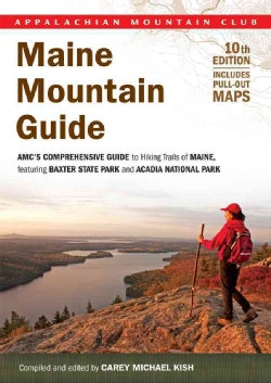 Maine Mountain Guide: AMC's Comprehensive Guide to Hiking Trails of Maine, Featuring Baxter State Park and Acadia National Park