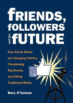 Friends, Followers, and the Future: How Social Media are Changing Politics, Threatening Big Brands, and Killing T... (Paperback)