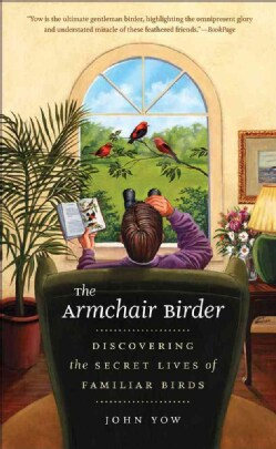 The Armchair Birder: Discovering the Secret Lives of Familiar Birds (Paperback)