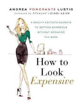 How to Look Expensive: A Beauty Editor's Secrets to Getting Gorgeous Without Breaking the Bank (Hardcover)
