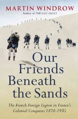 Our Friends Beneath the Sands: The Foreign Legion in France's Colonial Conquests 1870-1935 (Paperback)