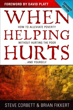 When Helping Hurts: How to Alleviate Poverty Without Hurting the Poor... and Yourself (Paperback)