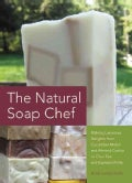The Natural Soap Chef: Making Luxurious Delights from Cucumber Melon and Almond Cookie to Chai Tea and Espresso F... (Paperback)