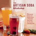 The Artisan Soda Workshop: 70 Homemade Recipes from Fountain Classics to Plum Vanilla, Rhubarb Basil, Sea Salt Li... (Paperback)