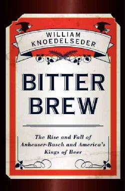 Bitter Brew: The Rise and Fall of Anheuser-Busch and America's Kings of Beer (Hardcover)