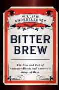Bitter Brew: The Rise and Fall of Anheuser-Busch and Amer