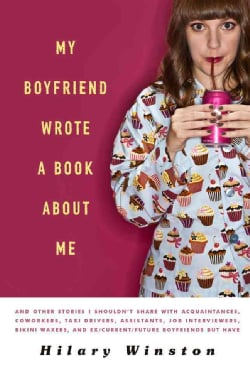 My Boyfriend Wrote a Book About Me: And Other Stories I Shouldn't Share with Acquaintances, Coworkers, Taxi Drive... (Paperback)