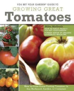 You Bet Your Garden Guide to Growing Great Tomatoes: How to Grow Great-Tasting Tomatoes in Any Backyard, Garden, ... (Paperback)