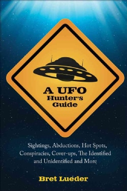 A UFO Hunter's Guide: Sightings, Abductions, Hot Spots, Conspiracies, Cover-ups, the Identified and Unidentified,... (Paperback)