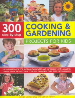 300 Step-by-Step Cooking & Gardening Projects for Kids: The Ultimate Book for Budding Gardeners and Super Chefs W... (Hardcover)