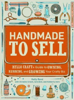 Handmade to Sell: Hello Craft's Guide to Owning, Running, and Growing Your Crafty Biz (Paperback)